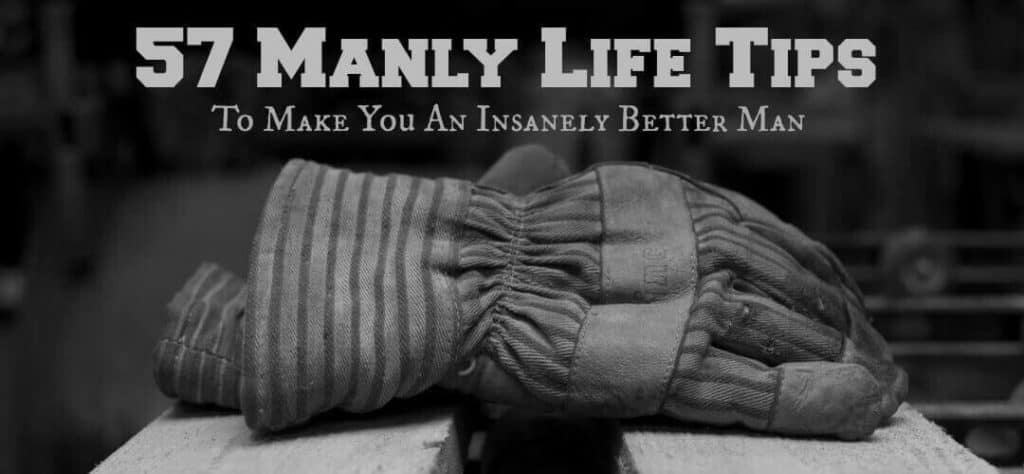 57 Manly Life Tips That Will Make You An Insanely Better Man