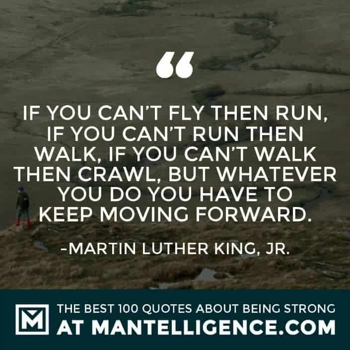 quotes about strength #1 - If you can't fly then run, if you can't run then walk, if you can't walk then crawl, but whatever you do you have to keep moving forward.