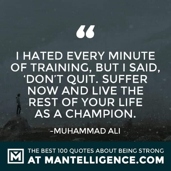 quotes about strength #100 - I hated every minute of training, but I said, 'Don't quit. Suffer now and live the rest of your life as a champion.