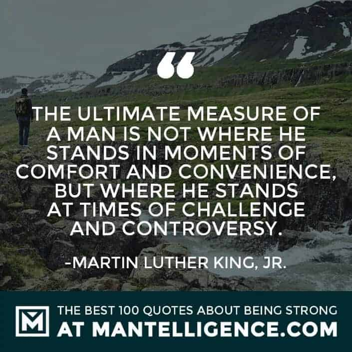 quotes about strength #11 - The ultimate measure of a man is not where he stands in moments of comfort and convenience, but where he stands at times of challenge and controversy.