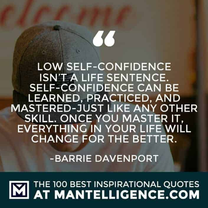 inspirational sayings - Low self-confidence isn't a life sentence. Self-confidence can be learned, practiced, and mastered-just like any other skill. Once you master it, everything in your life will change for the better.