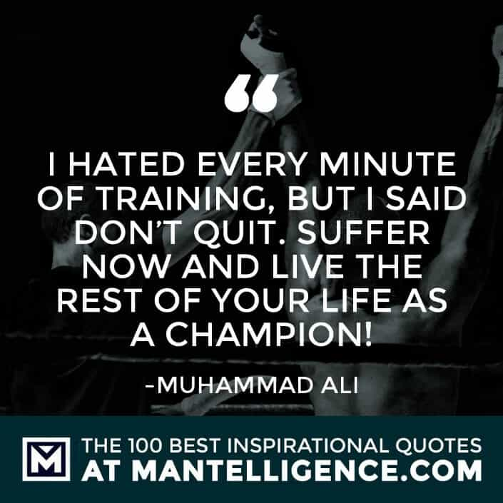 inspirational sayings - I hated every minute of training, but I said 'Don't quit. Suffer now and live the rest of your life as a champion!