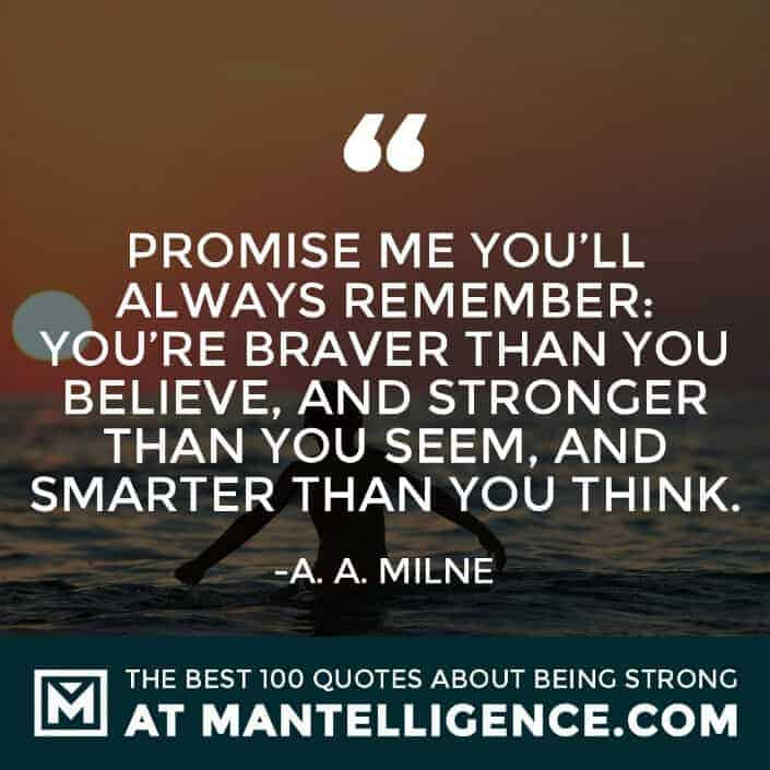 quotes about strength #17 - Promise me you'll always remember: You're braver than you believe, and stronger than you seem, and smarter than you think.