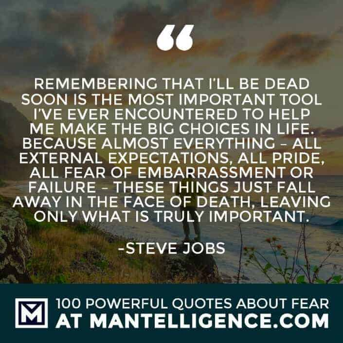 fear quotes #18 - Remembering that I'll be dead soon is the most important tool I've ever encountered to help me make the big choices in life. Because almost everything - all external expectations, all pride, all fear of embarrassment or failure - these things just fall away in the face of death, leaving only what is truly important.