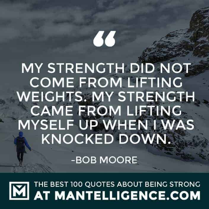 quotes about strength #19 - My strength did not come from lifting weights. My strength came from lifting myself up when I was knocked down.