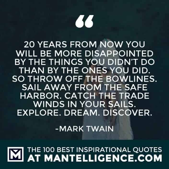 inspirational sayings - 20 years from now you will be more disappointed by the things you didn't do than by the ones you did. So throw off the bowlines. Sail away from the safe harbor. Catch the trade winds in your sails. Explore. Dream. Discover.