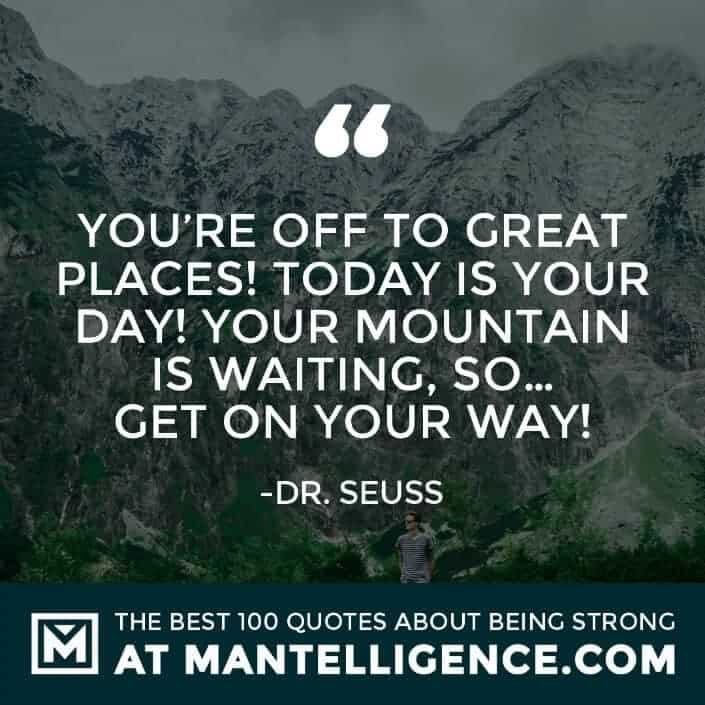 quotes about strength #29 - You're off to Great Places! Today is your day! Your mountain is waiting, So... get on your way!