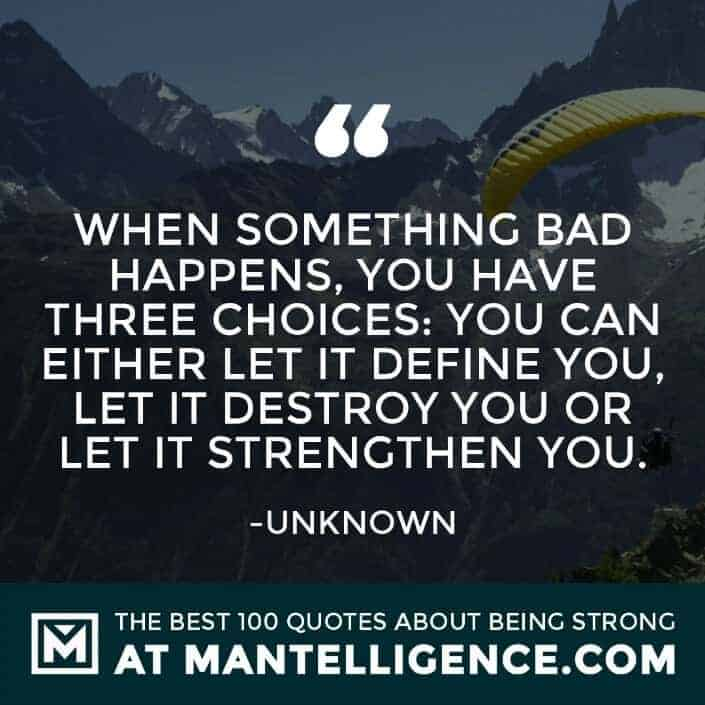quotes about strength #3 - When something bad happens, you have three choices: You can either let it define you, let it destroy you or let it strengthen you.