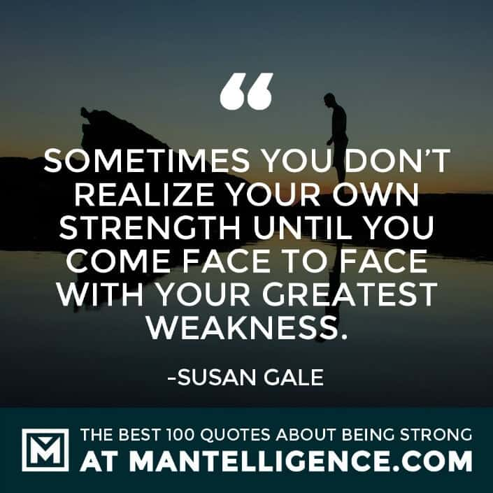quotes about strength #33 - Sometimes you don't realize your own strength until you come face to face with your greatest weakness.