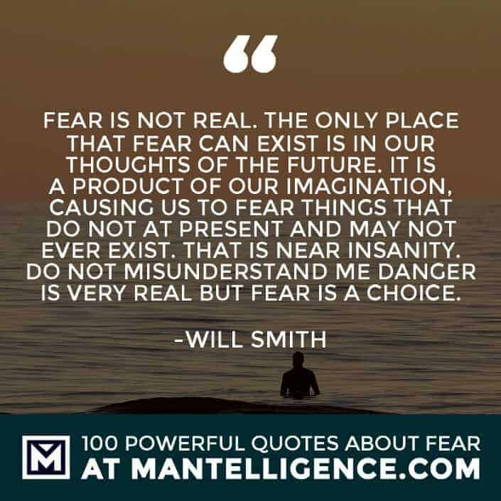 fear quotes #34 - Fear is not real. The only place that fear can exist is in our thoughts of the future. It is a product of our imagination, causing us to fear things that do not at present and may not ever exist. That is near insanity. Do not misunderstand me danger is very real but fear is a choice.