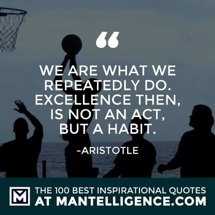 inspirational sayings - We are what we repeatedly do. Excellence then, is not an act, but a habit.