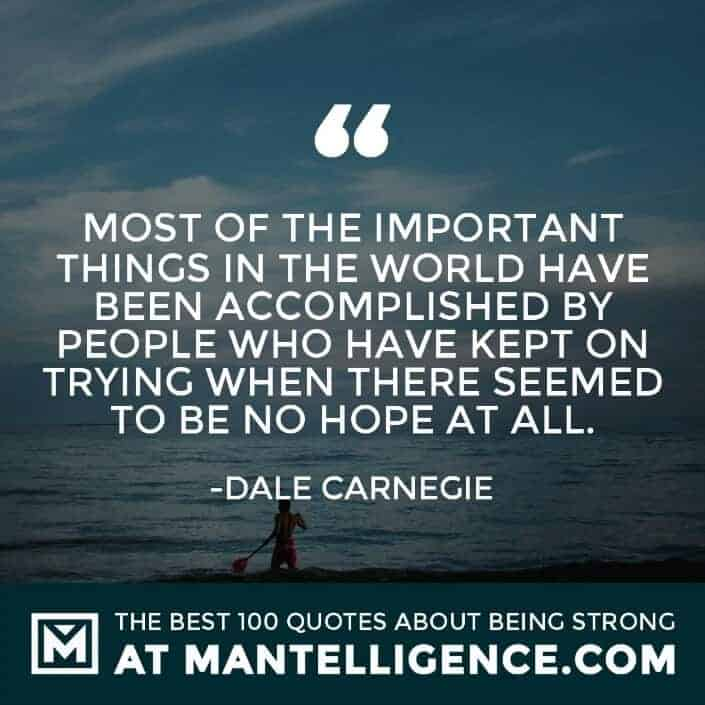 quotes about strength #41 - Most of the important things in the world have been accomplished by people who have kept on trying when there seemed to be no hope at all.
