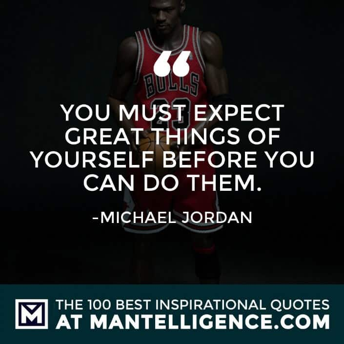 inspirational sayings - You must expect great things of yourself before you can do them.