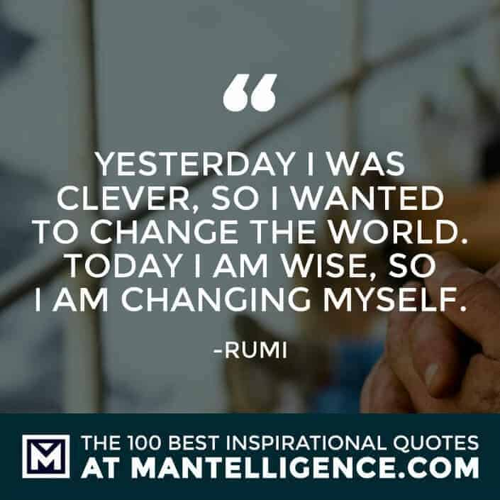 inspirational sayings - Yesterday I was clever, so I wanted to change the world. Today I am wise, so I am changing myself.