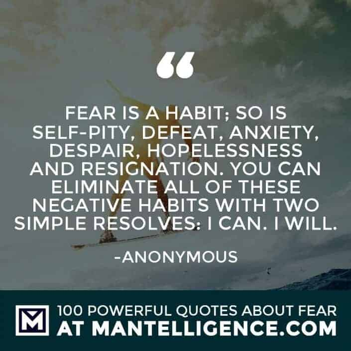 fear quotes #48 - Fear is a habit; so is self-pity, defeat, anxiety, despair, hopelessness and resignation. You can eliminate all of these negative habits with two simple resolves: I can. I will.