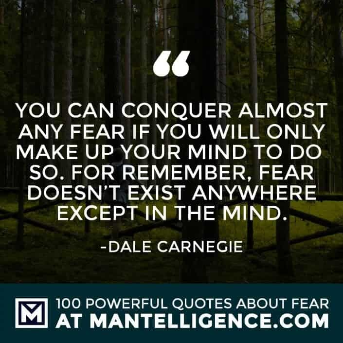 fear quotes #5 - You can conquer almost any fear if you will only make up your mind to do so. For remember, fear doesn't exist anywhere except in the mind.