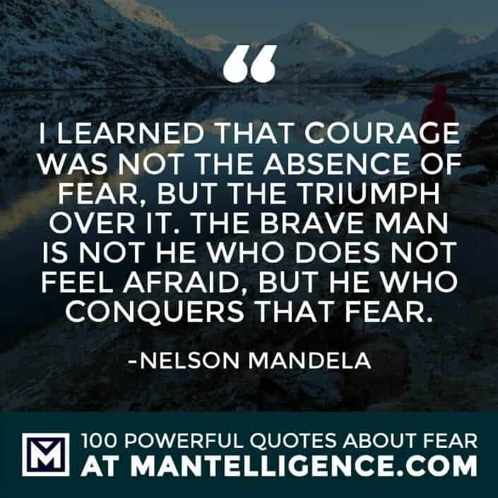 fear quotes #51 - I learned that courage was not the absence of fear, but the triumph over it. The brave man is not he who does not feel afraid, but he who conquers that fear.