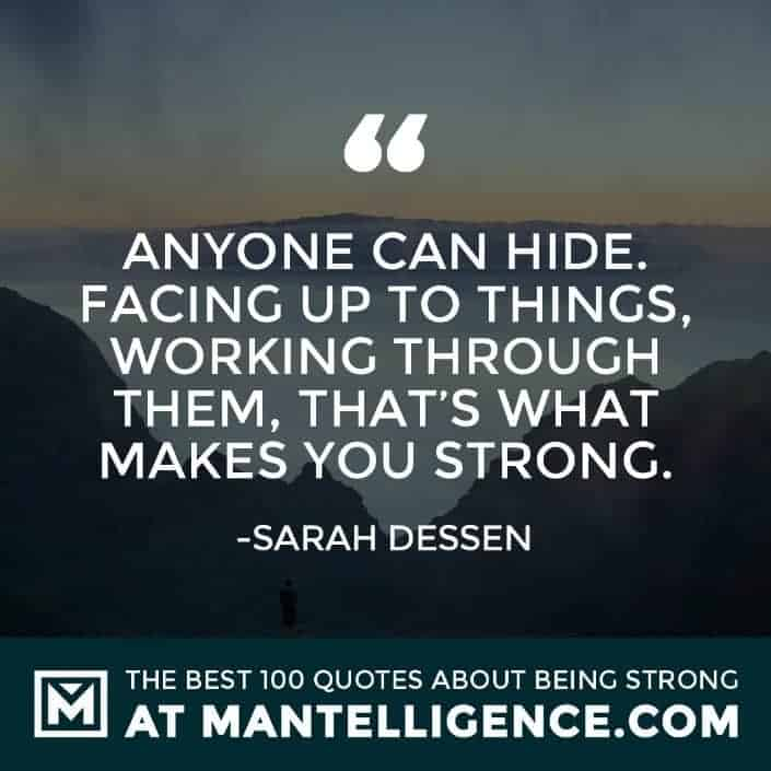 quotes about strength #54 - Anyone can hide. Facing up to things, working through them, that's what makes you strong.