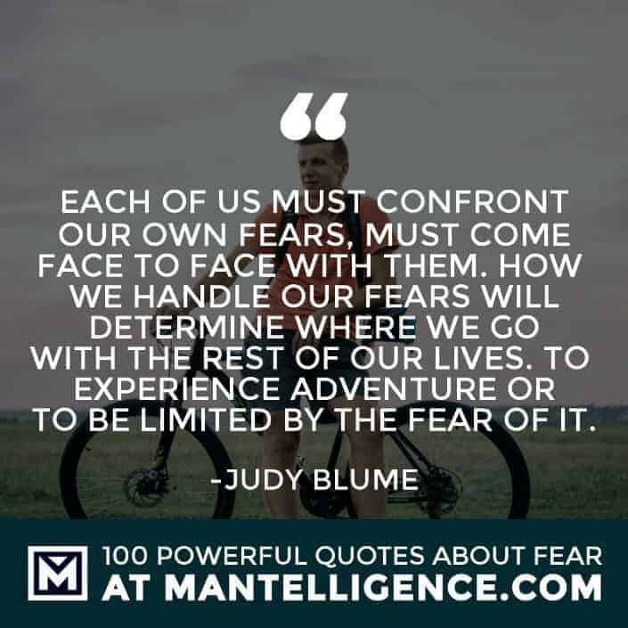 fear quotes #55 - Each of us must confront our own fears, must come face to face with them. How we handle our fears will determine where we go with the rest of our lives. To experience adventure or to be limited by the fear of it.