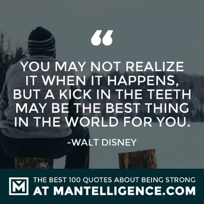 quotes about strength #57 - You may not realize it when it happens, but a kick in the teeth may be the best thing in the world for you.