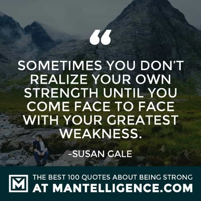 quotes about strength #59 - Sometimes you don't realize your own strength until you come face to face with your greatest weakness.