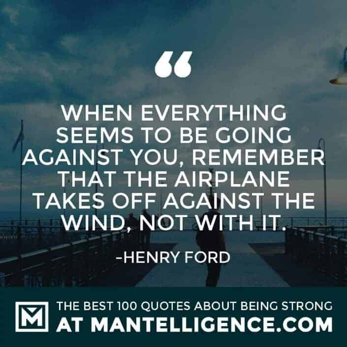 quotes about strength #63 - When everything seems to be going against you, remember that the airplane takes off against the wind, not with it.