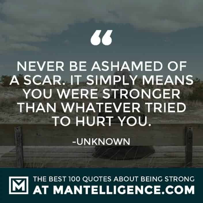 quotes about strength #64 - Never be ashamed of a scar. It simply means you were stronger than whatever tried to hurt you.