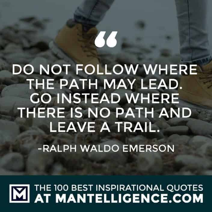 inspirational sayings - Do not follow where the path may lead. Go instead where there is no path and leave a trail.