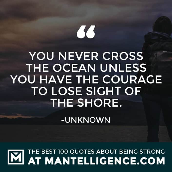quotes about strength #79 - You never cross the ocean unless you have the courage to lose sight of the shore.