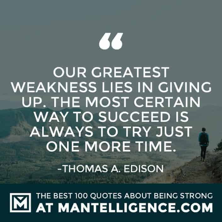 quotes about strength #80 - Our greatest weakness lies in giving up. The most certain way to succeed is always to try just one more time.