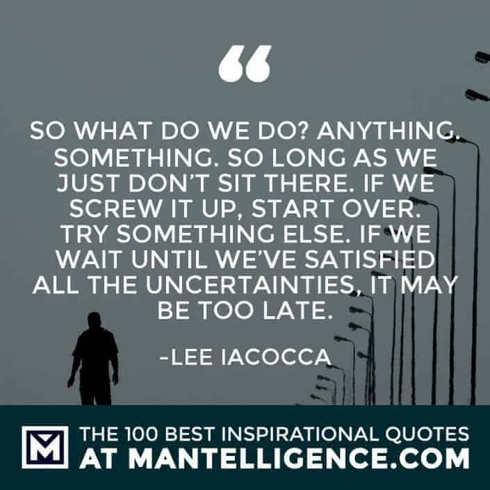 inspirational sayings - So what do we do? Anything. Something. So long as we just don't sit there. If we screw it up, start over. Try something else. If we wait until we've satisfied all the uncertainties, it may be too late.