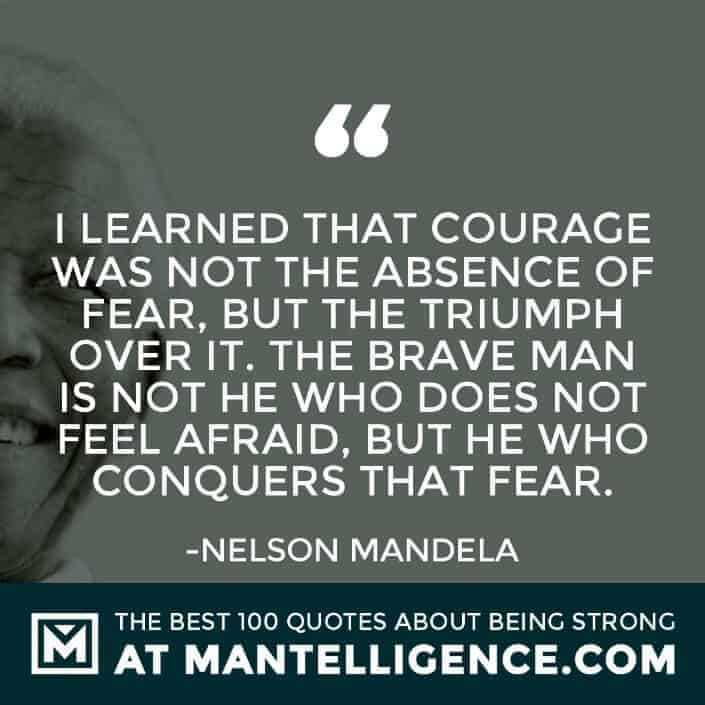 quotes about strength #82 - I learned that courage was not the absence of fear, but the triumph over it. The brave man is not he who does not feel afraid, but he who conquers that fear.