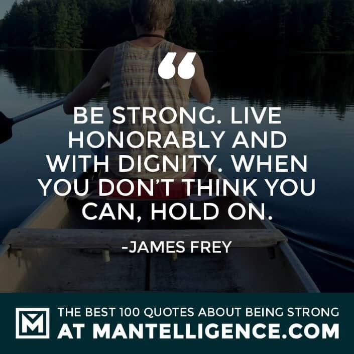 quotes about strength #84 - Be strong. Live honorably and with dignity. When you don't think you can, hold on.