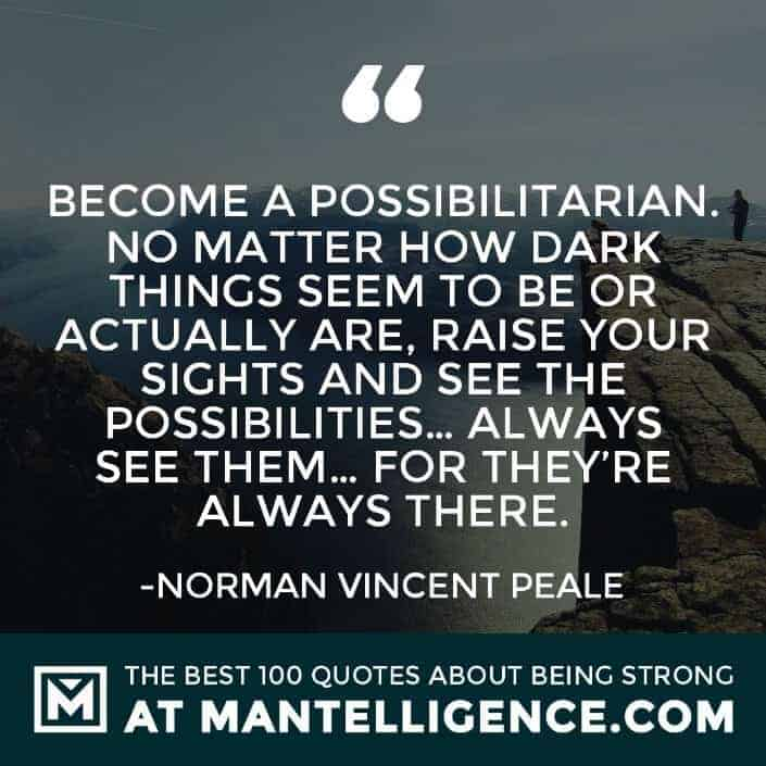 quotes about strength #85 - Become a possibilitarian. No matter how dark things seem to be or actually are, raise your sights and see the possibilities… always see them… for they're always there.