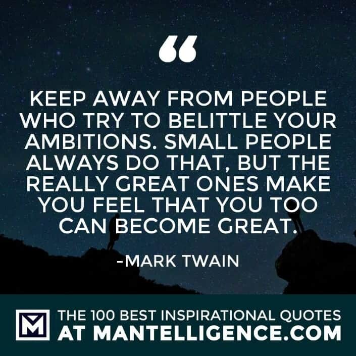 inspirational sayings - Keep away from people who try to belittle your ambitions. Small people always do that, but the really great ones make you feel that you too can become great.