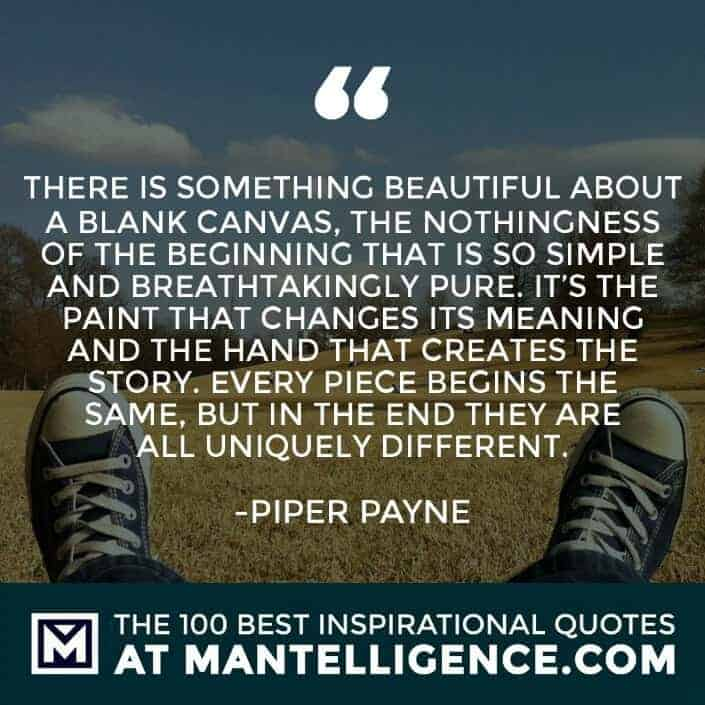 inspirational sayings - There is something beautiful about a blank canvas, the nothingness of the beginning that is so simple and breathtakingly pure. It's the paint that changes its meaning and the hand that creates the story. Every piece begins the same, but in the end they are all uniquely different.