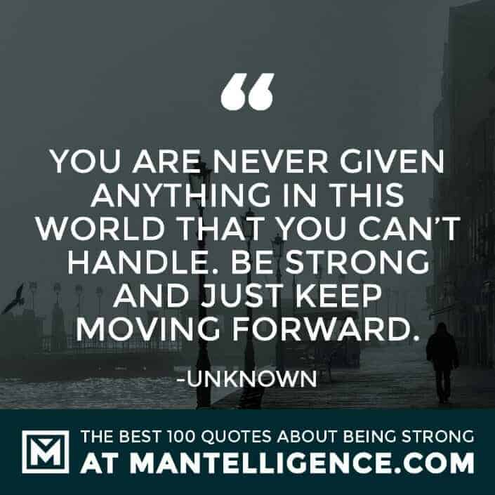 quotes about strength #91 - You are never given anything in this world that you can't handle. Be strong and just keep moving forward.