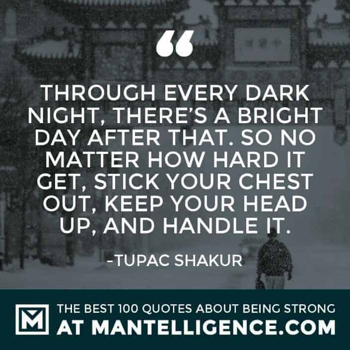 quotes about strength #99 - Through every dark night, there's a bright day after that. So no matter how hard it get, stick your chest out, keep your head up, and handle it.