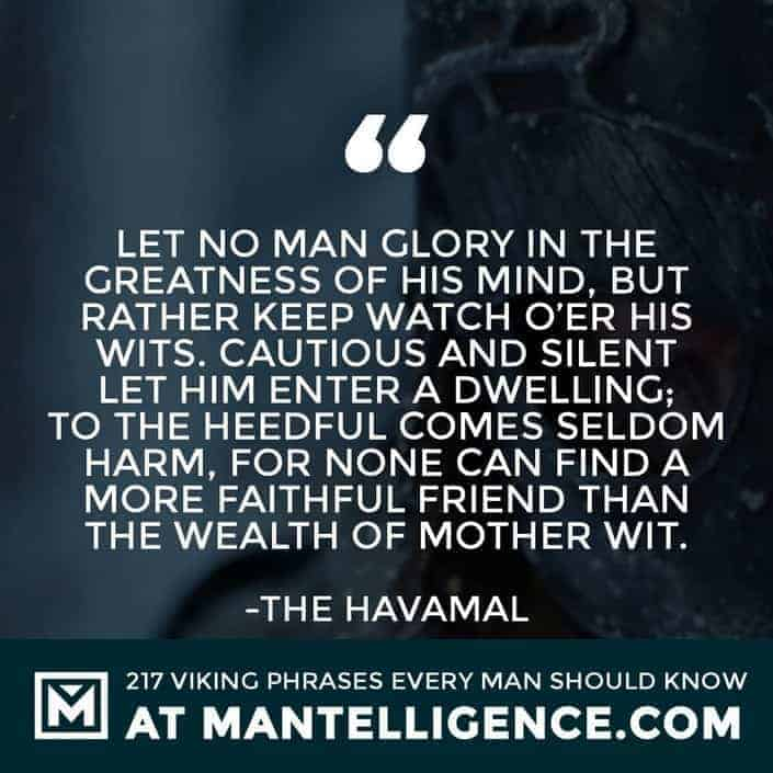 Havamal Quotes - Let no man glory in the greatness of his mind, but rather keep watch o'er his wits. Cautious and silent let him enter a dwelling; to the heedful comes seldom harm, for none can find a more faithful friend than the wealth of mother wit.
