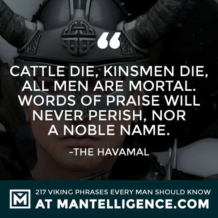 Havamal Quotes - Cattle die, kinsmen die, all men are mortal. Words of praise will never perish, nor a noble name.