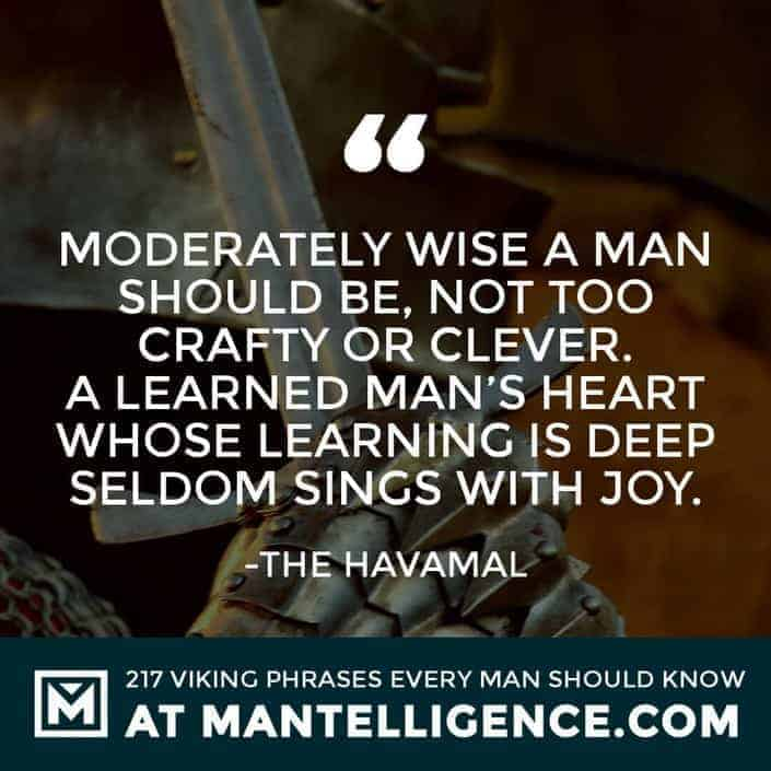 Havamal Quotes - Moderately wise a man should be, not too crafty or clever. A learned man's heart whose learning is deep seldom sings with joy.