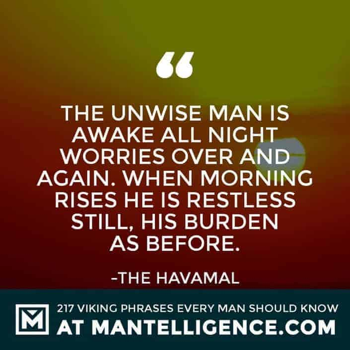 Havamal Quotes - The unwise man is awake all night worries over and again. When morning rises he is restless still, his burden as before.