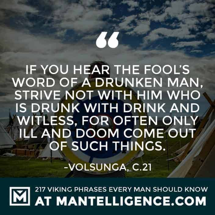 Viking Quotes - If you hear the fool's word of a drunken man, strive not with him who is drunk with drink and witless, for often only ill and doom come out of such things.