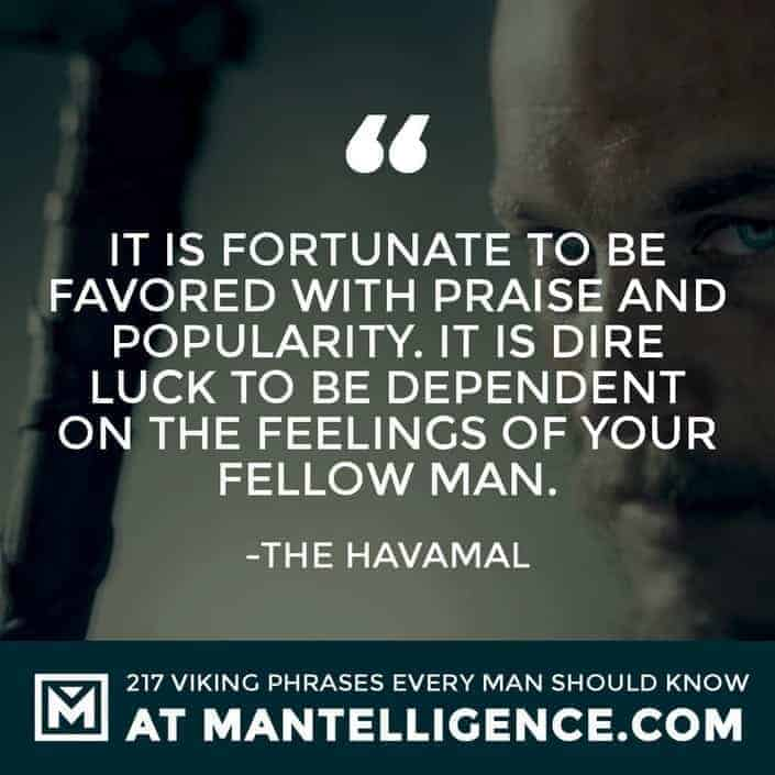 Havamal Quotes - It is fortunate to be favored with praise and popularity. It is dire luck to be dependent on the feelings of your fellow man.