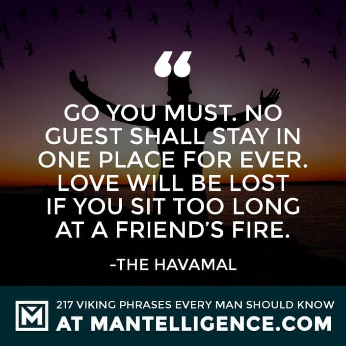 Havamal Quotes - Go you must. No guest shall stay in one place for ever. Love will be lost if you sit too long at a friend's fire.