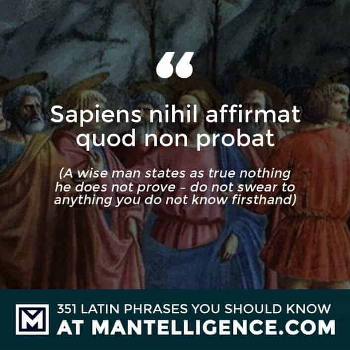 Sapiens nihil affirmat quod non probat - A wise man states as true nothing he does not prove - do not swear to anything you do not know firsthand