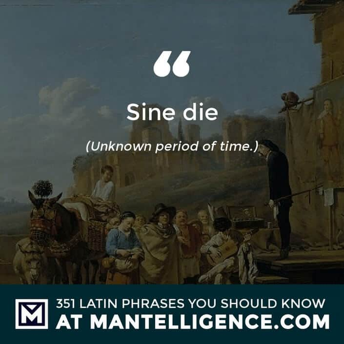 Sine die - Unknown period of time.