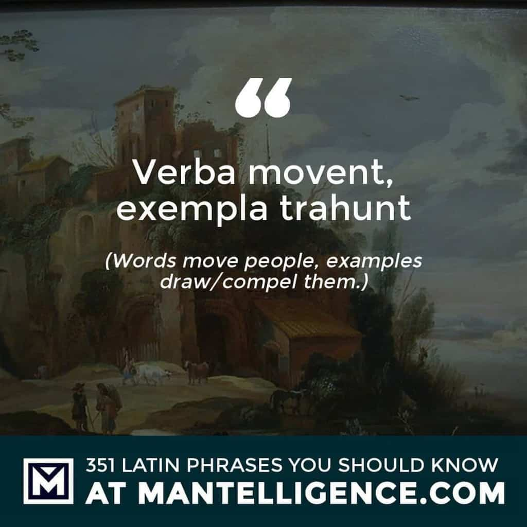 Verba movent, exempla trahunt - Words move people, examples draw/compel them.