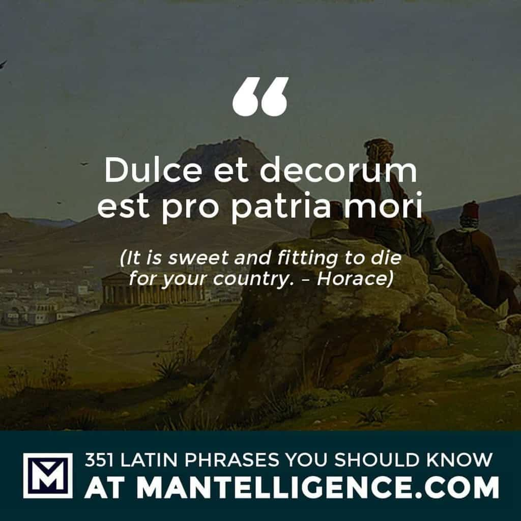 Dulce et decorum est pro patria mori - It is sweet and fitting to die for your country. - Horace