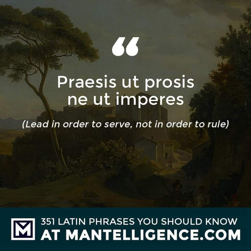 Praesis ut prosis ne ut imperes - Lead in order to serve, not in order to rule